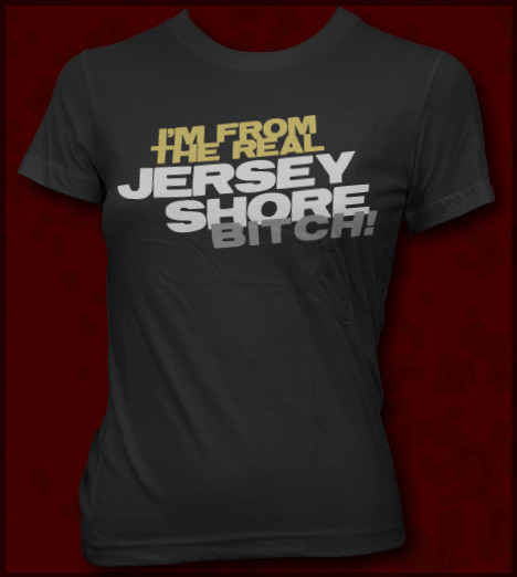 c50deffd9 I'M FROM THE REAL JERSEY SHORE BITCH! T-SHIRT - JERSEY SHORE T ...